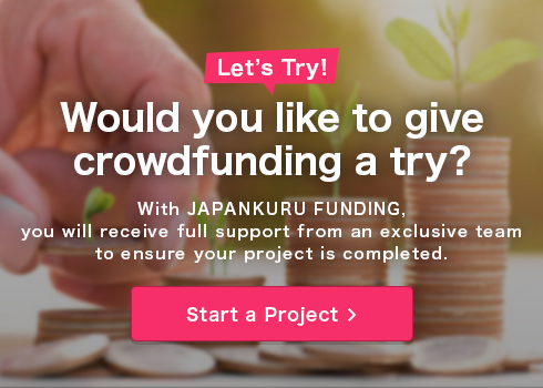 Would you like to give crowdfunding a try?With JAPANKURU, you will receive full support from an exclusive team to ensure your project is completed.Start a Project